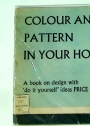 Colour and Pattern in your Home. A book on design in the home with 'do it yourself' ideas, colour schemes, home decoration and practical hints.