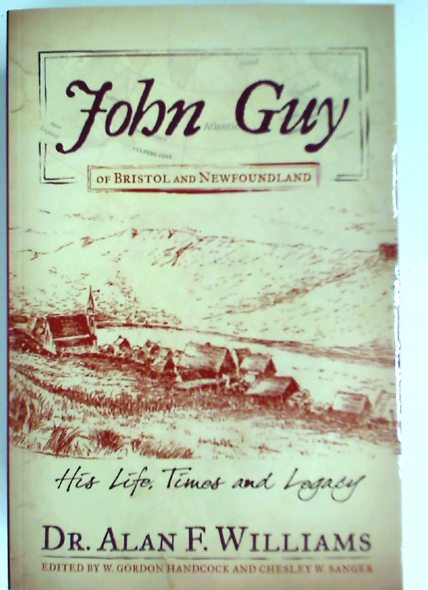 John Guy of Bristol and Newfoundland. His Life, Times and Legacy.
