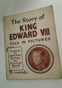 The Story of King Edward VIII Told in Pictures Reproduced from Authentic Photographs of Incidents in the Life of H.M. the King.