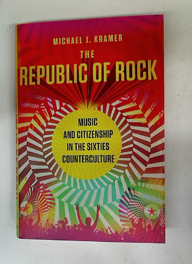 The Republic of Rock. Music and Citizenship in the Sixties Counterculture.