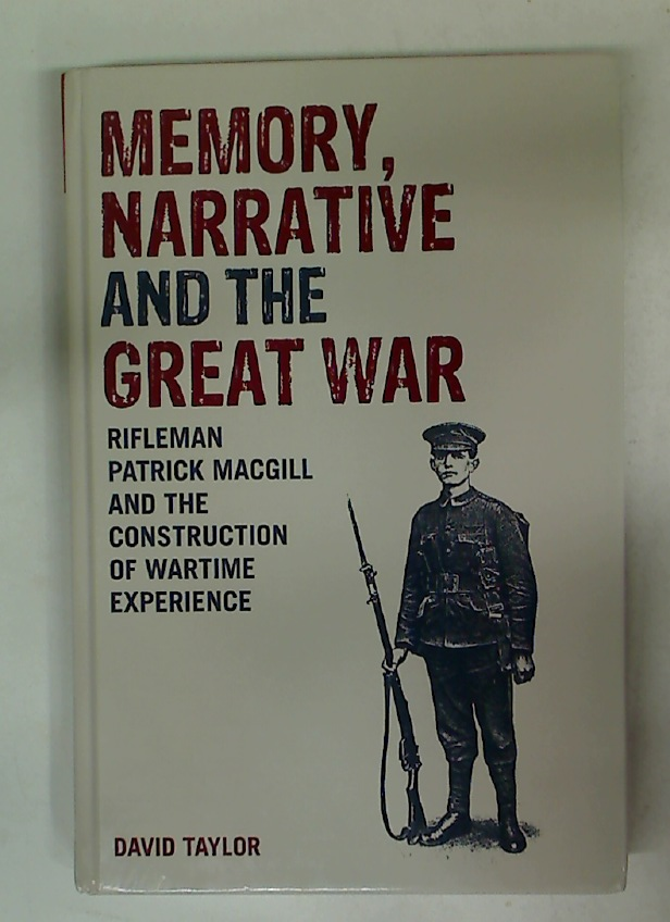 Memory, Narrative and the Great War. Rifleman Patrick MacGill and the Construction of Wartime Experience.