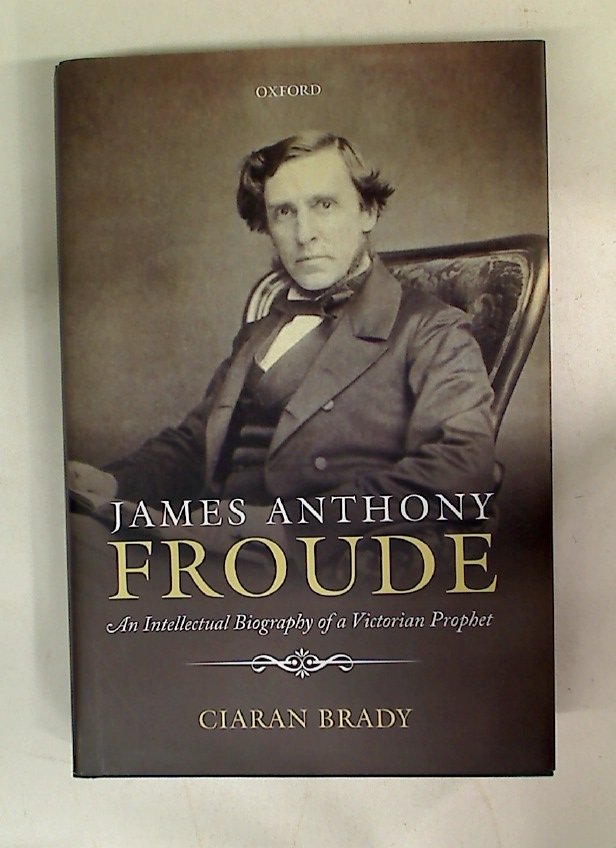 James Anthony Froude. An Intellectual Biography of a Victorian Prophet.
