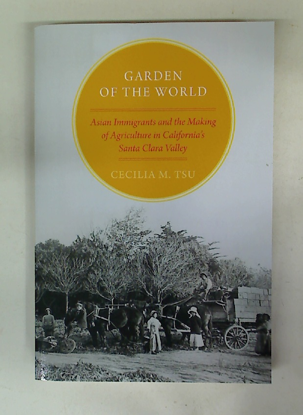 Garden of the World. Asian Immigrants and the Making of Agriculture in California's Santa Clara Valley.