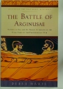 The Battle of Arginusae. Victory at Sea and Its Tragic Aftermath in the Final Years of the Peloponnesian War.