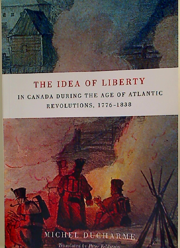 The Idea of Liberty in Canada During the Age of Atlantic Revolutions, 1776 - 1838.