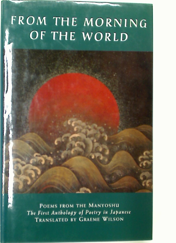 From the Morning of the World. Poems from the Manyoshu. The First Anthology of Japanese Poetry.