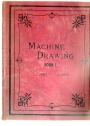 Machine Drawing for the Use of Engineering Students in Science and Technical Schools and Colleges: Book One.