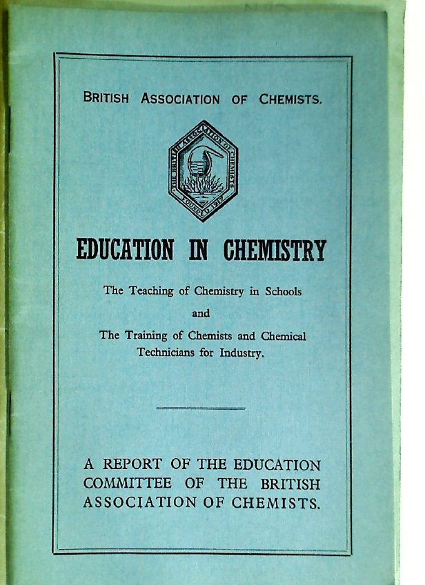 Education in Chemistry. The Teaching of Chemistry in Schools and the Training of Chemists and Chemical Technicians for Industry. A Report of the Education Committee.