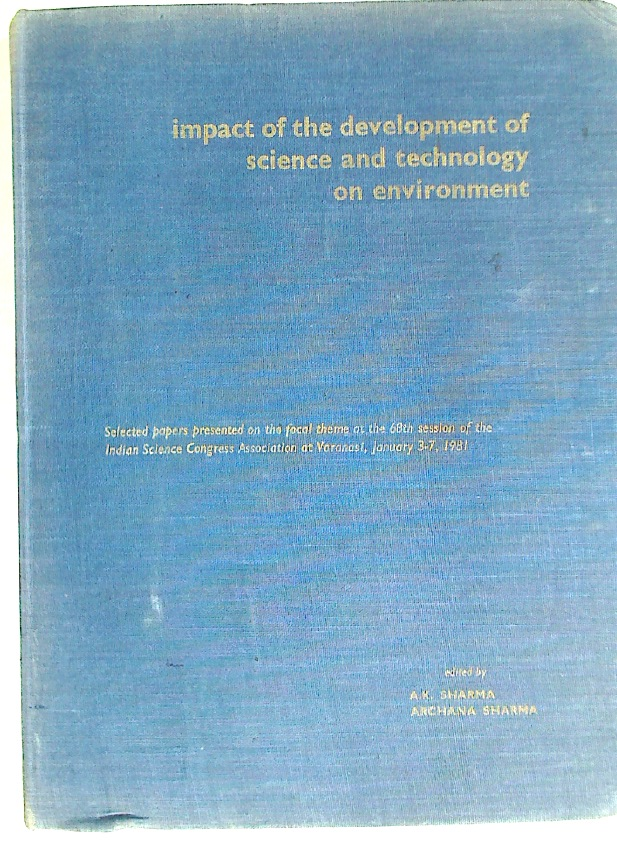 Impact of the Development of Science and Technology on Environment: Selected Papers Presented on the Focal Theme at the 68th Session of the Indian Science Congress Association at Varanasi, January 3 - 7, 1981.