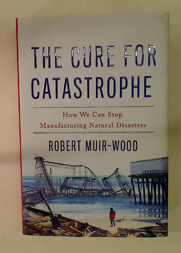 The Cure for Catastrophe: How We Can Stop Manufacturing Natural Disasters.