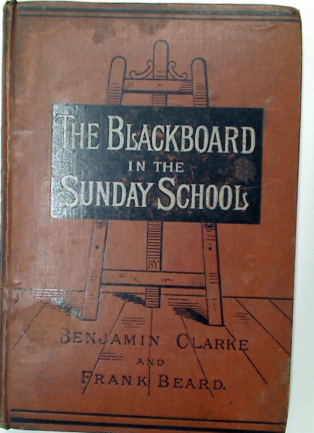 The Blackboard in the Sunday School. A Plea for its Adoption by Teachers and Superintendents.