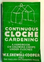 Continuous Cloche Gardening - A Handbook on Growing Crops Under Cloches.