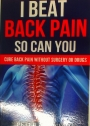 I Beat Back Pain, So Can You. Cure Back Pain Without Surgery or Drugs.