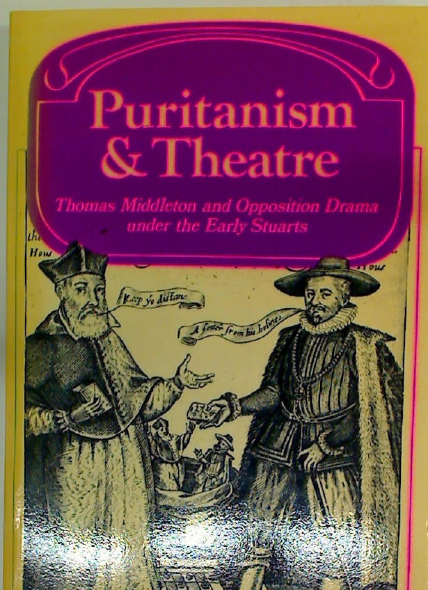 Puritanism and Theatre. Thomas Middleton and Opposition Drama Under the Early Stuarts.
