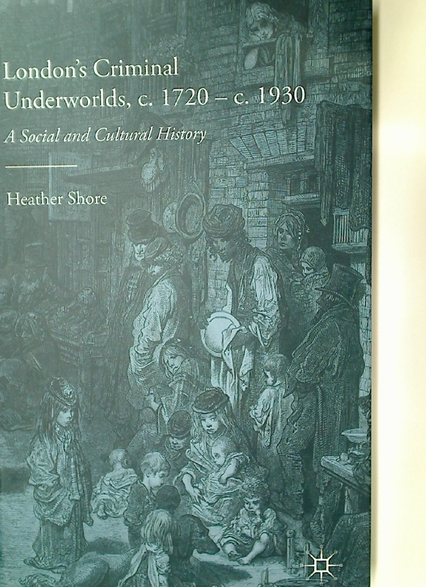 London's Criminal Underworlds, c. 1720 - c. 1930. A Social and Cultural History.