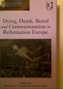 Dying, Death, Burial, and Commemoration in Reformation Europe.