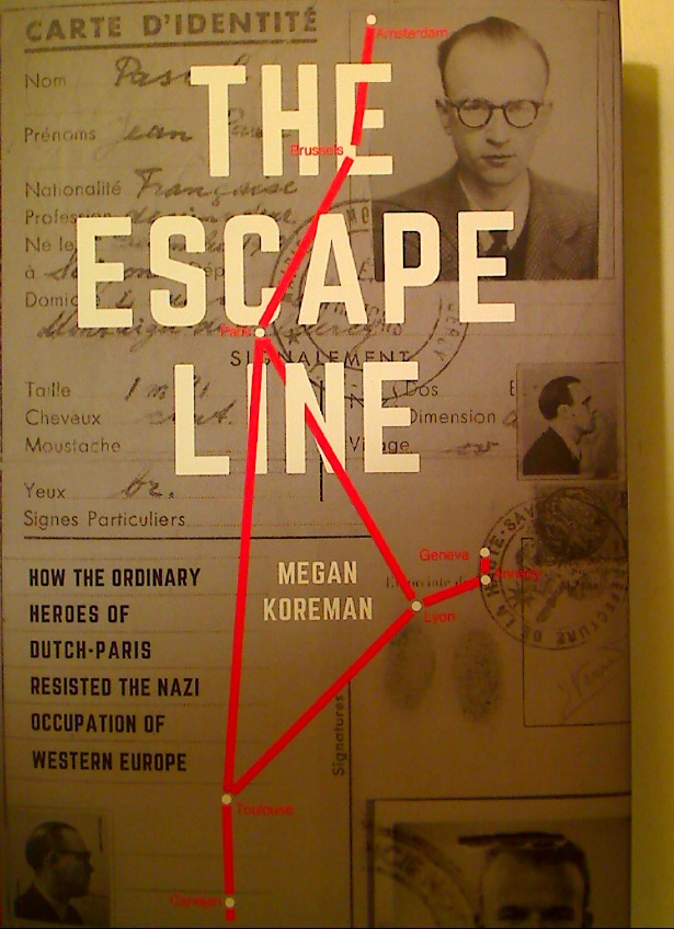 The Escape Line. How the Ordinary Heroes of Dutch-Paris Resisted the Nazi Occupation of Western Europe.