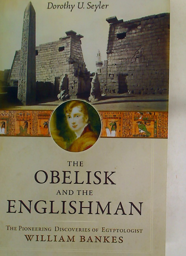 The Obelisk and the Englishman. The Pioneering Discoveries of Egyptologist William Bankes.