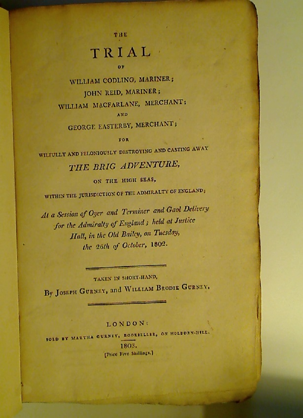 The Trial of William Codling, John Reid, William Macfarlane and George Easterby for Wilfully and Feloniously Destroying and Casting Away The Brig Adventure, on the High Seas, Within the Jurisdiction of the Admiralty of England.