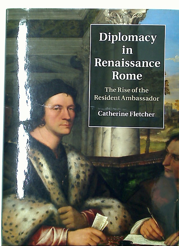 Diplomacy in Renaissance Rome. The Rise of the Resident Ambassador.