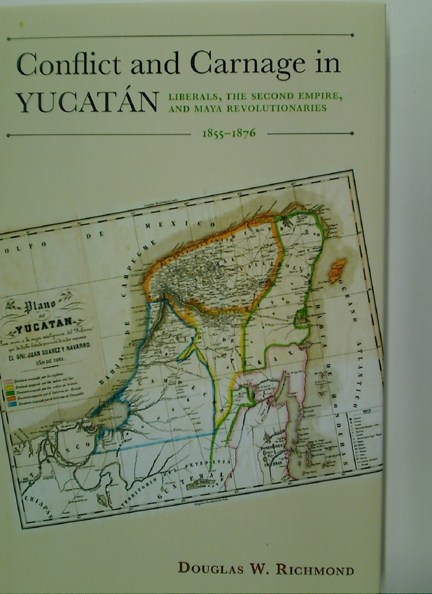 Conflict and Carnage in Yucatán. Liberals, the Second Empire, and Maya Revolutionaries 1855 - 1876.