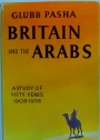 Britain and the Arabs. A Study of Fifty Years 1908 to 1958.