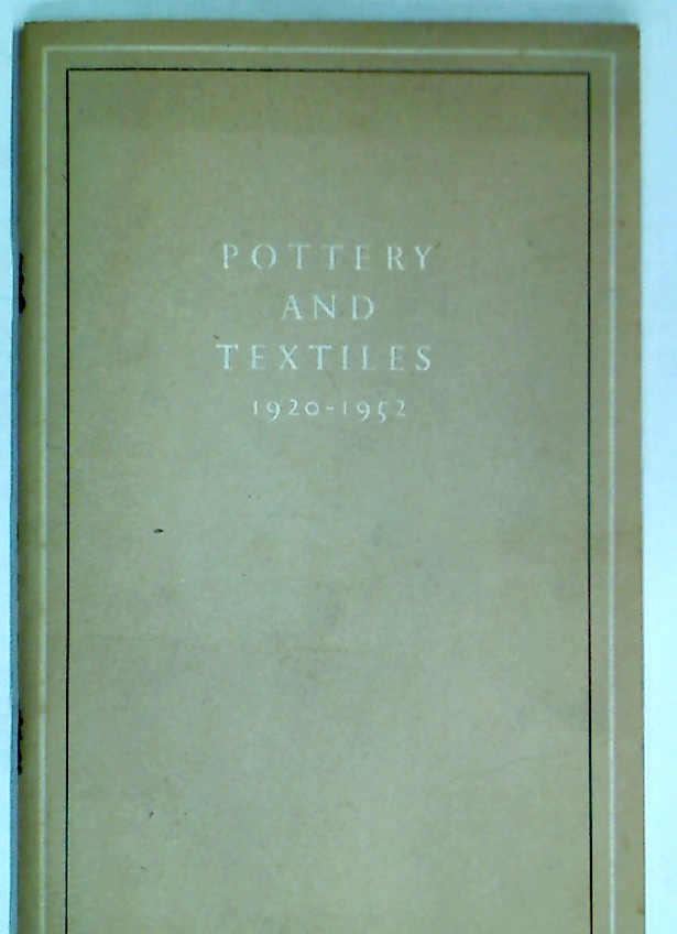Catalogue of an Exhibition of Pottery and Textiles 1920 - 1952 Made in Great Britain by Artist-Craftsmen.