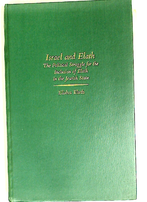 Israel and Elath: The Political Struggle for the Inclusion of Elath in the Jewish State.