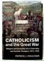 Catholicism and the Great War: Religion and Everyday Life in Germany and Austria-Hungary, 1914 - 1922.