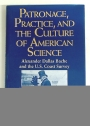 Patronage, Practice, and the Culture of American Science: Alexander Dallas Bache and the U. S. Coast Survey.
